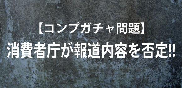 【コンプガチャ問題】消費者庁が報道内容を否定! 「コンプガチャ等の絵合わせの違法性を検討してる段階」