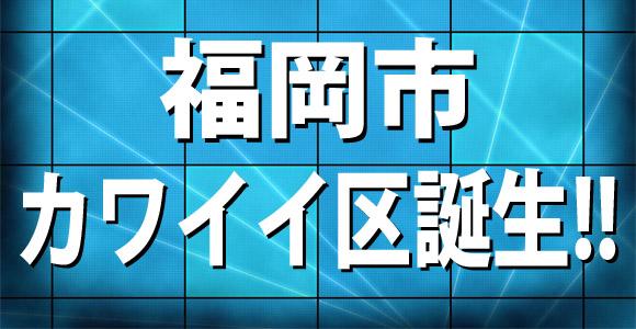 福岡市が仮想行政区「カワイイ区」を新設! ネット上では「区民にはオッサンしかいない」との噂