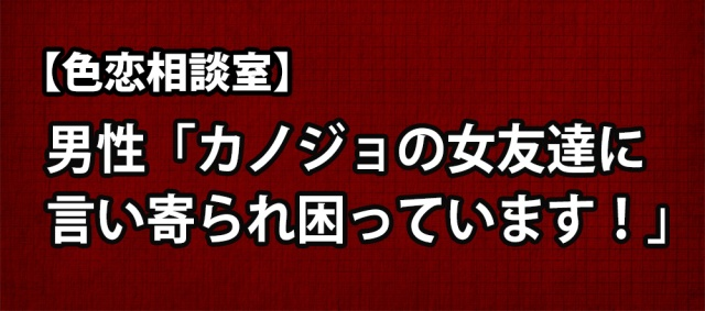 【色恋相談室】男性「カノジョの女友達に言い寄られ困っています!」