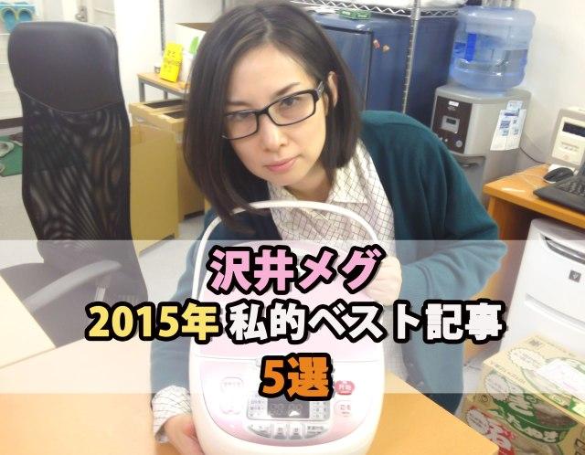 【私的ベスト】記者が厳選する2015年のお気に入り記事5選 ~沢井メグ編~