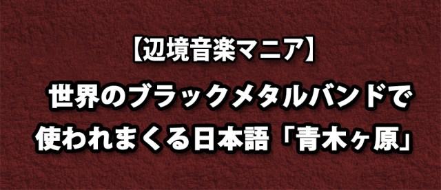 【辺境音楽マニア】世界中のブラックメタラーの間で定着した意外すぎる日本語! それは「Aokigahara」