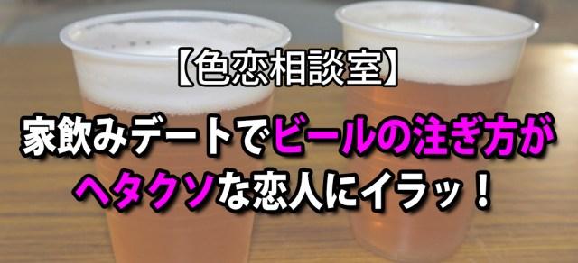 【色恋相談室】家飲みデートでビールの注ぎ方がヘタクソな恋人にイラッ!