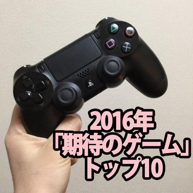 【ガチ投票】筋金入りのゲーマーが選ぶ「2016年・期待大のゲームTOP10」