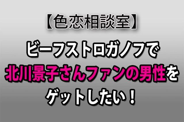 【色恋相談室】ビーフストロガノフで北川景子さんファンの男性をゲットしたい!