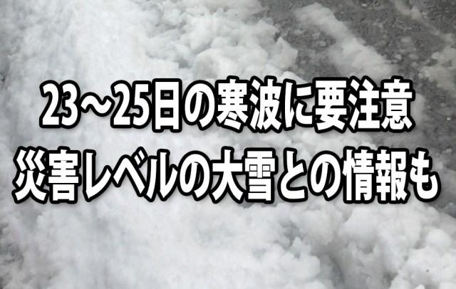 【注意喚起】1月23~25日は記録的な寒波襲来の恐れ / 今日のうちに十分な備えを