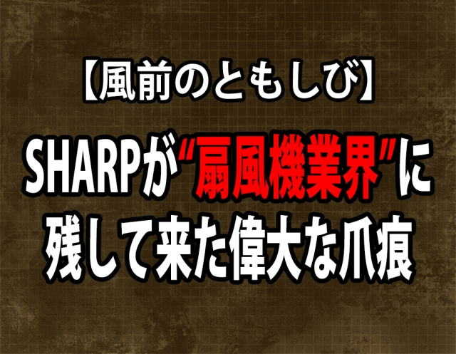 【風前のともしび】SHARPが扇風機業界に残して来た偉大な爪痕 / がんばれSHARP!