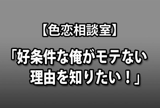 【色恋相談室】男性「好条件な俺がモテない理由を知りたい!」