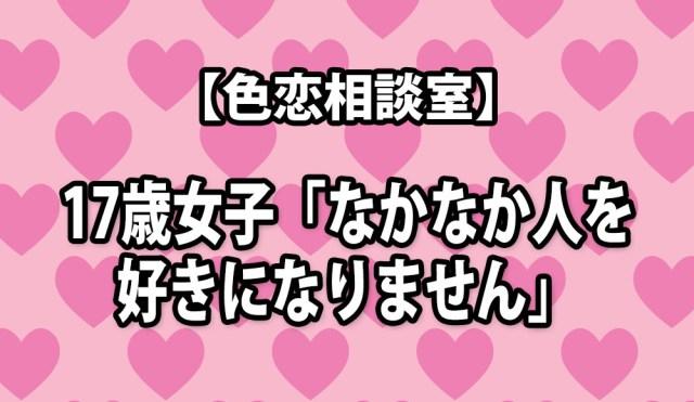 【色恋相談室】17歳女子「なかなか人を好きになりません」