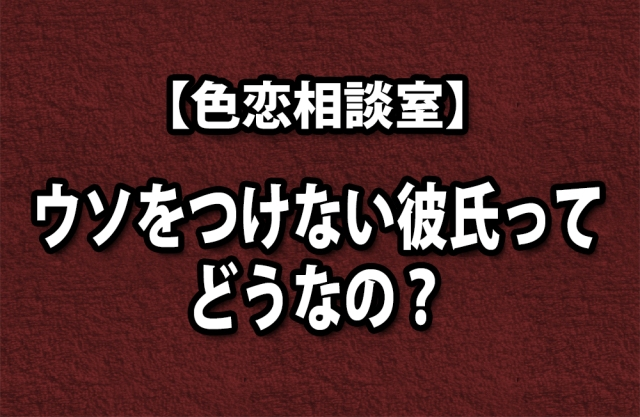 【色恋相談室】ウソをつけない彼氏ってどうなの?