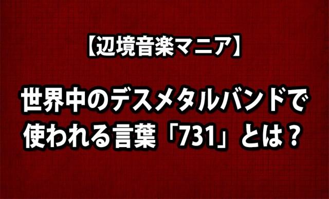 【辺境音楽マニア】世界中のデスメタルバンドで使われる言葉「731」とは?