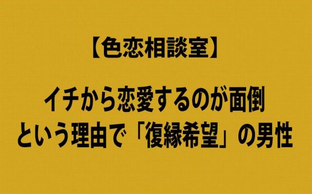 【色恋相談室】イチから恋愛するのが面倒 という理由で「復縁希望」の男性