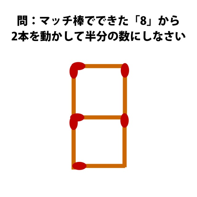 【頭の体操クイズ】マッチ棒でできた「8」から2本動かして半分の数にしなさい