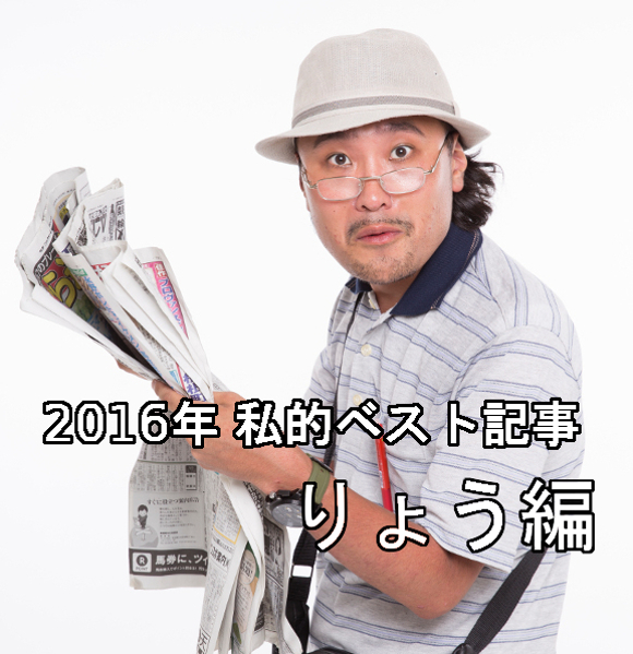 【私的ベスト】記者が厳選する2016年のお気に入り記事5選 ~りょう編~