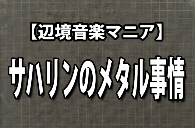 【辺境音楽マニア】日本から最も近い白人文化圏「サハリン」のメタル事情