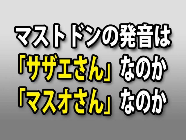 【疑問】マストドン(Mastodon)の発音の仕方は「サザエさん」風なのか?「マスオさん」風なのか?