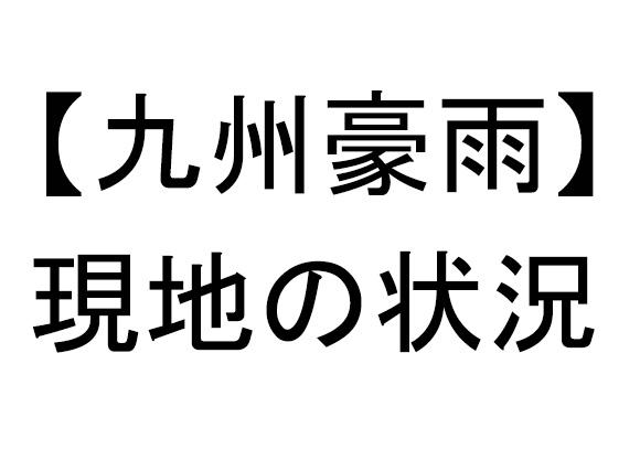 【九州豪雨】SNSでの現地投稿まとめ / 福岡・大分・佐賀などの川が大氾濫して浸水の嵐