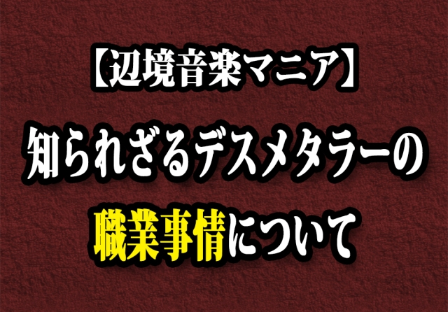 【辺境音楽マニア】知られざるデスメタラーの職業事情について