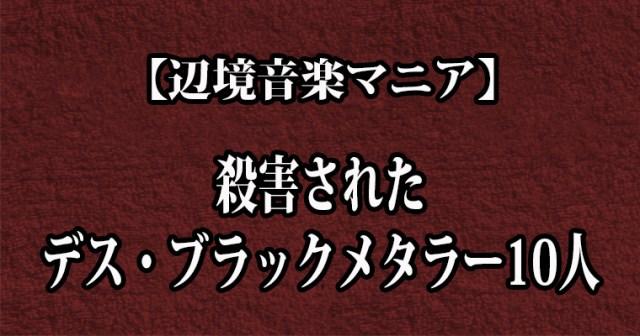 【辺境音楽マニア】殺害されたデス・ブラックメタラー10人
