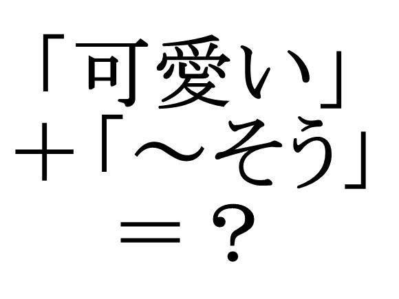【ガチ】日本語には「可愛い」の推測形が存在しない説 / 高そう、おいしそう、面白そう……など