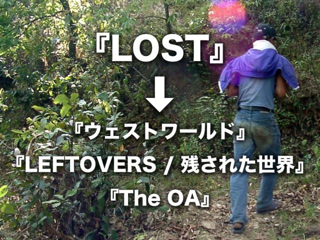 『LOST』ファンなら絶対ハマる海外ドラマシリーズはコレ →  『ウェストワールド』『LEFTOVERS / 残された世界』『The OA』