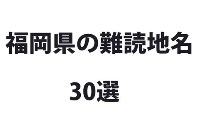 全部読めたら東大行けるやろ! 福岡県の難読地名30選
