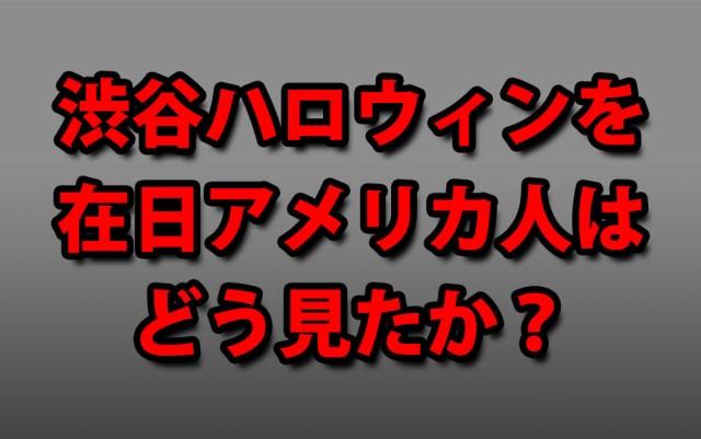 【正論】渋谷ハロウィンの騒ぎを在日アメリカ人はどう見たか? アメリカ人「お前らいい加減にしろ!」