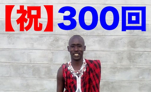 【祝】連載300回を迎え、マサイ族の戦士ルカから皆さんに感謝の言葉と報告があります / マサイ通信:第300回