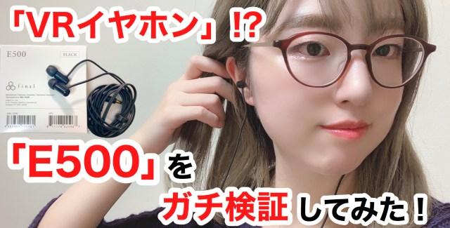 声優・小岩井ことりさんが推す「VRイヤホン」ことfinal『E500』、ガチでヤバかった → 頭の中がホームシアター化