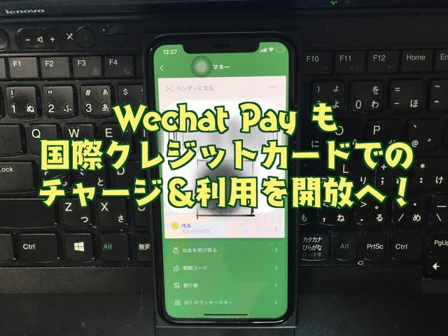 【来た!】Alipay に続き、Wechat Pay も「中国の銀行口座なしでも利用可にする」と発表 / 早速クレジットカードを登録してみた!
